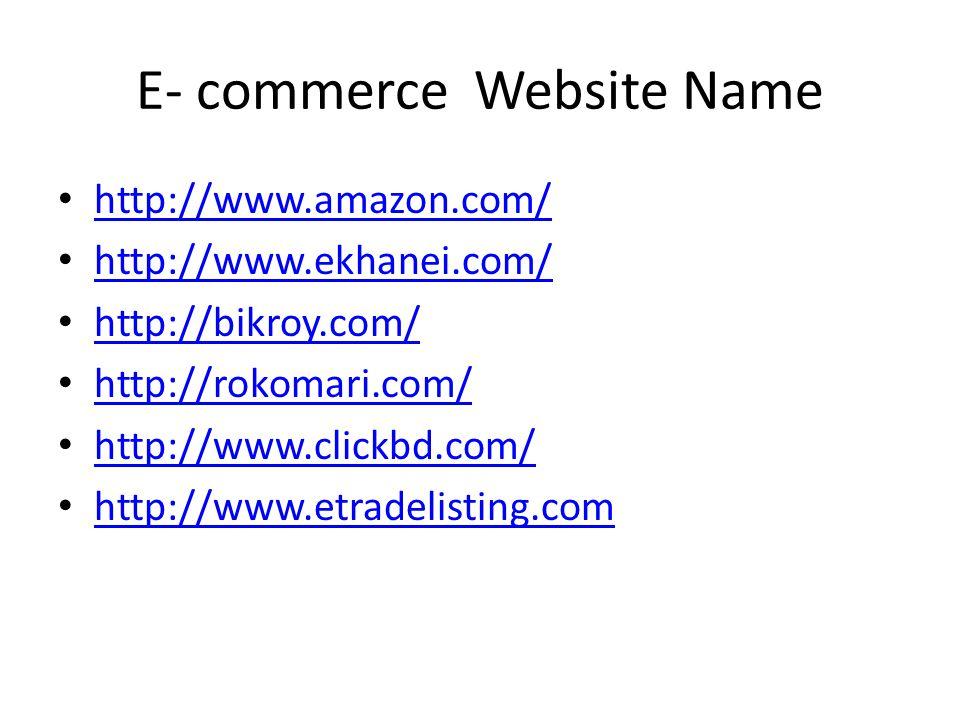 E- commerce Website Name http://www.amazon.com/ http://www.ekhanei.com/ http://bikroy.com/ http://rokomari.com/ http://www.clickbd.com/ http://www.etradelisting.com