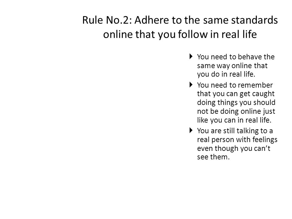 Rule No.2: Adhere to the same standards online that you follow in real life  You need to behave the same way online that you do in real life.