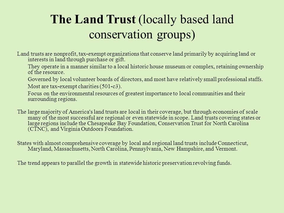 The Land Trust (locally based land conservation groups) Land trusts are nonprofit, tax-exempt organizations that conserve land primarily by acquiring land or interests in land through purchase or gift.