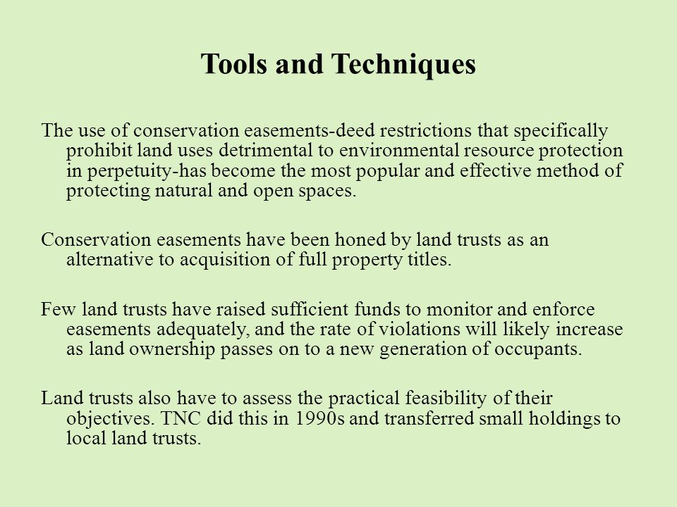 Tools and Techniques The use of conservation easements-deed restrictions that specifically prohibit land uses detrimental to environmental resource protection in perpetuity-has become the most popular and effective method of protecting natural and open spaces.