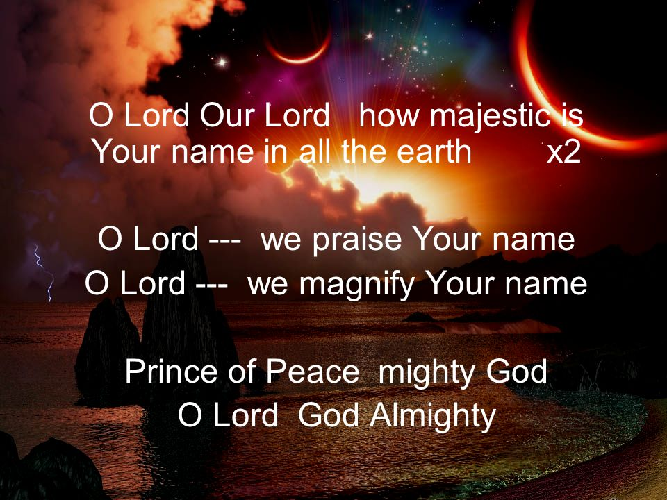 O Lord Our Lord how majestic is Your name in all the earth x2 O Lord --- we praise Your name O Lord --- we magnify Your name Prince of Peace mighty Go