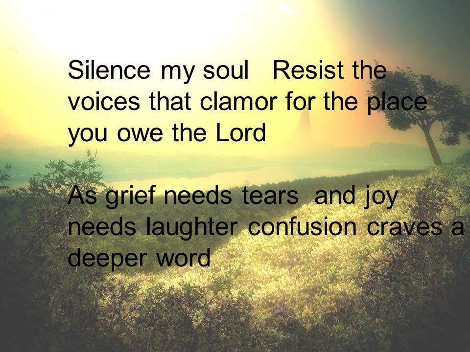 Silence my soul Resist the voices that clamor for the place you owe the Lord As grief needs tears and joy needs laughter confusion craves a deeper wor