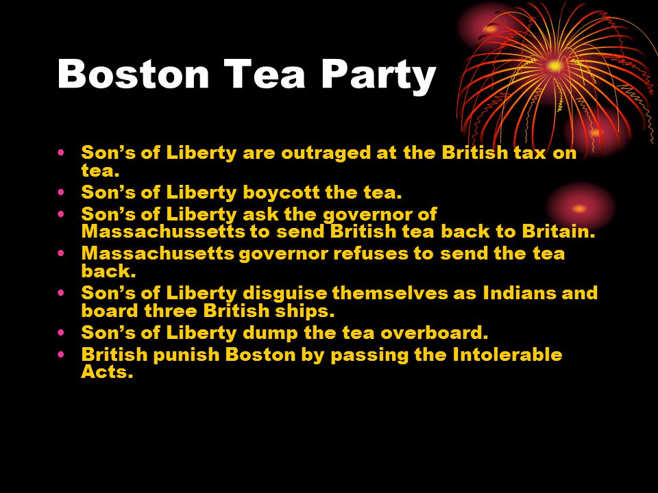Boston Tea Party Son's of Liberty are outraged at the British tax on tea. Son's of Liberty boycott the tea. Son's of Liberty ask the governor of Massa