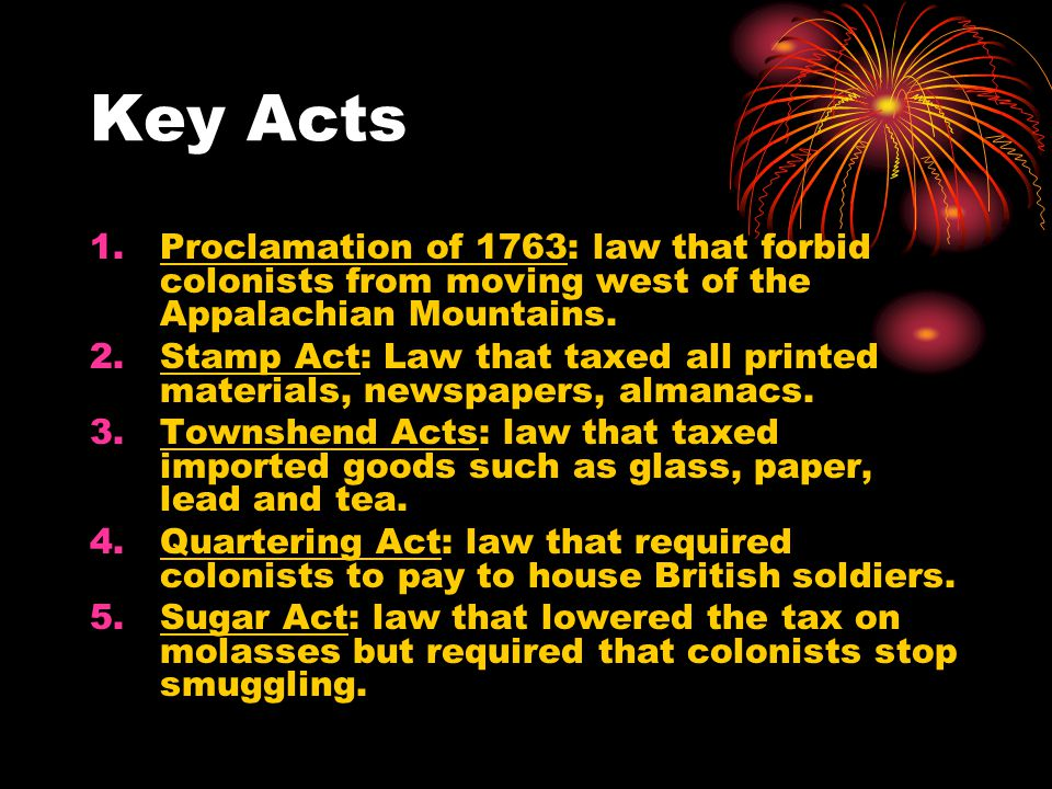 Key Acts 1.Proclamation of 1763: law that forbid colonists from moving west of the Appalachian Mountains. 2.Stamp Act: Law that taxed all printed mate