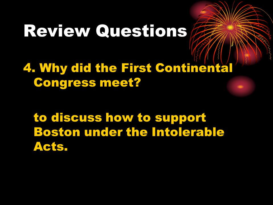 Review Questions 4. Why did the First Continental Congress meet? to discuss how to support Boston under the Intolerable Acts.