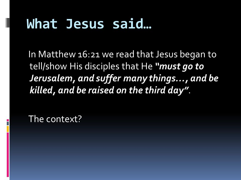 What Jesus said… In Matthew 16:21 we read that Jesus began to tell/show His disciples that He must go to Jerusalem, and suffer many things…, and be killed, and be raised on the third day .
