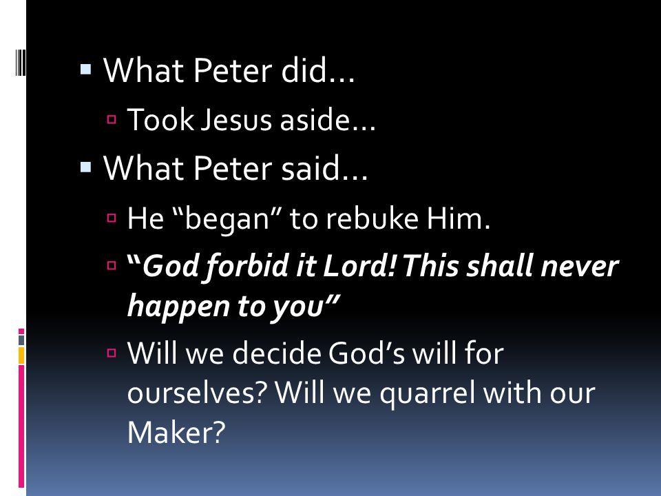  What Peter did…  Took Jesus aside…  What Peter said…  He began to rebuke Him.