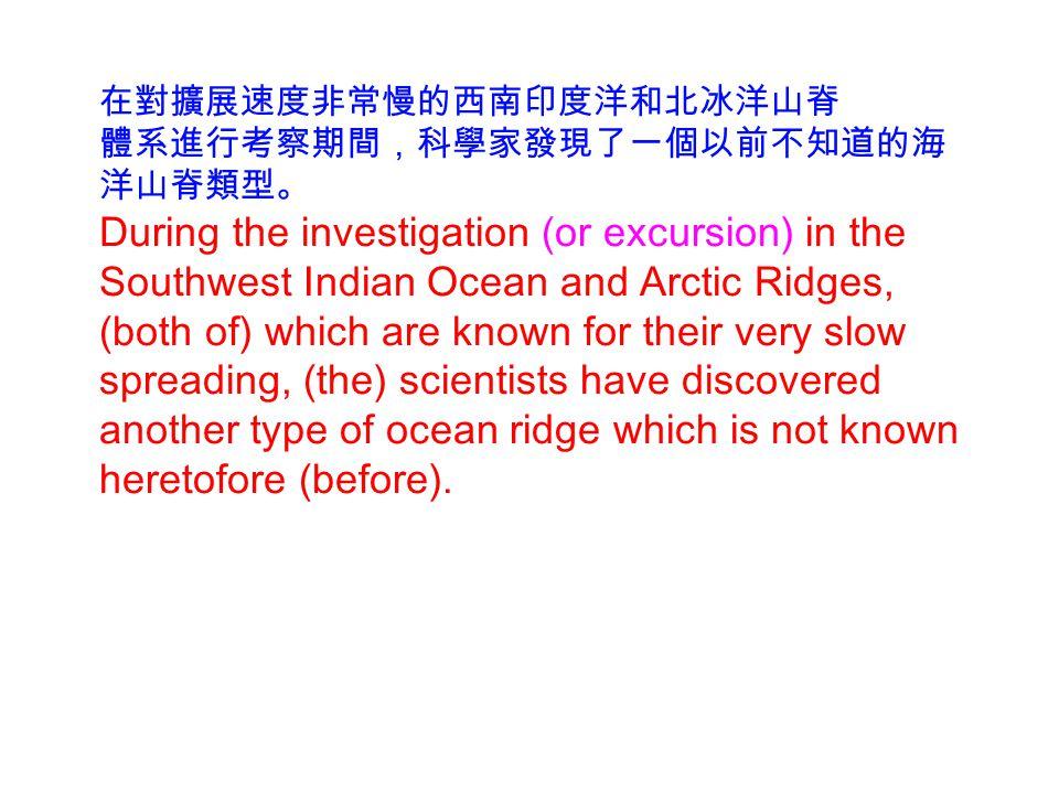 在對擴展速度非常慢的西南印度洋和北冰洋山脊 體系進行考察期間,科學家發現了一個以前不知道的海 洋山脊類型。 During the investigation (or excursion) in the Southwest Indian Ocean and Arctic Ridges, (both of) which are known for their very slow spreading, (the) scientists have discovered another type of ocean ridge which is not known heretofore (before).