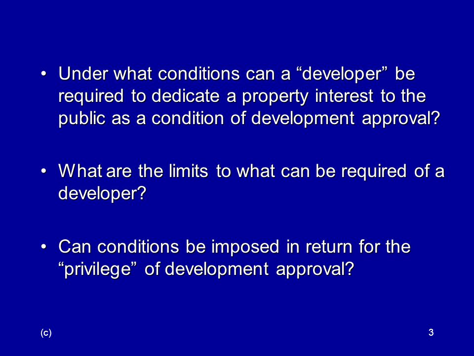 (c)34 Although such a requirement, constituting a permanent grant of continuous access to the property, would have to be considered a taking if it were not attached to a development permit,Although such a requirement, constituting a permanent grant of continuous access to the property, would have to be considered a taking if it were not attached to a development permit, the Commission s assumed power to forbid construction of the house in order to protect the public s view of the beach must surely include the power to condition construction upon some concession by the owner,the Commission s assumed power to forbid construction of the house in order to protect the public s view of the beach must surely include the power to condition construction upon some concession by the owner, even a concession of property rights, that serves the same end.