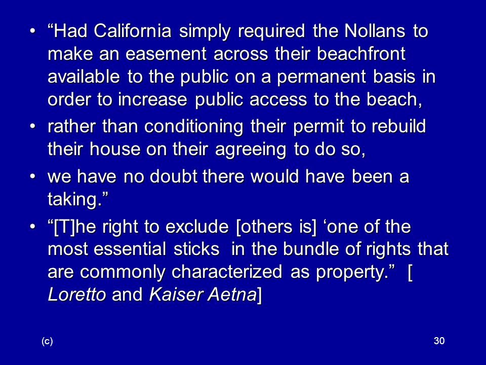 (c)30 Had California simply required the Nollans to make an easement across their beachfront available to the public on a permanent basis in order to increase public access to the beach, Had California simply required the Nollans to make an easement across their beachfront available to the public on a permanent basis in order to increase public access to the beach, rather than conditioning their permit to rebuild their house on their agreeing to do so,rather than conditioning their permit to rebuild their house on their agreeing to do so, we have no doubt there would have been a taking. we have no doubt there would have been a taking. [T]he right to exclude [others is] 'one of the most essential sticks in the bundle of rights that are commonly characterized as property. [ Loretto and Kaiser Aetna] [T]he right to exclude [others is] 'one of the most essential sticks in the bundle of rights that are commonly characterized as property. [ Loretto and Kaiser Aetna]