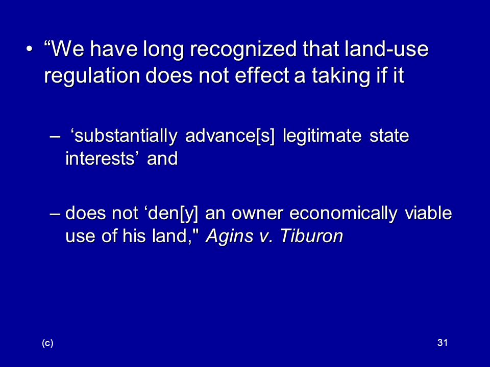 (c)31 We have long recognized that land ‑ use regulation does not effect a taking if it We have long recognized that land ‑ use regulation does not effect a taking if it – 'substantially advance[s] legitimate state interests' and –does not 'den[y] an owner economically viable use of his land, Agins v.