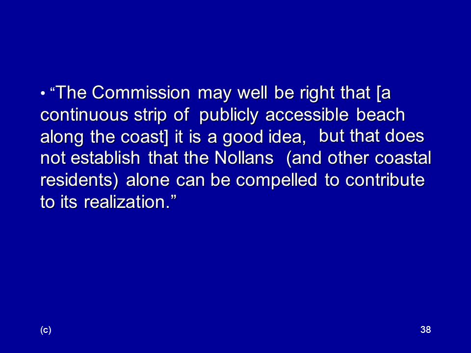 (c)38 The Commission may well be right that [a continuous strip of publicly accessible beach along the coast] it is a good idea, The Commission may well be right that [a continuous strip of publicly accessible beach along the coast] it is a good idea, but that does not establish that the Nollans (and other coastal residents) alone can be compelled to contribute to its realization.