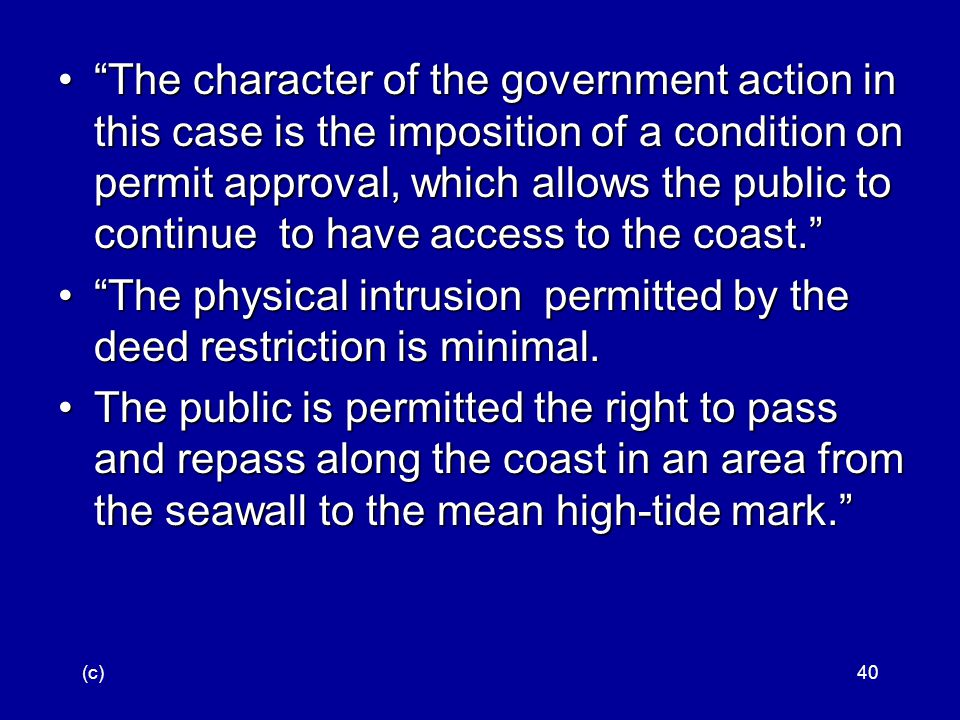 (c)40 The character of the government action in this case is the imposition of a condition on permit approval, which allows the public to continue to have access to the coast. The character of the government action in this case is the imposition of a condition on permit approval, which allows the public to continue to have access to the coast. The physical intrusion permitted by the deed restriction is minimal. The physical intrusion permitted by the deed restriction is minimal.