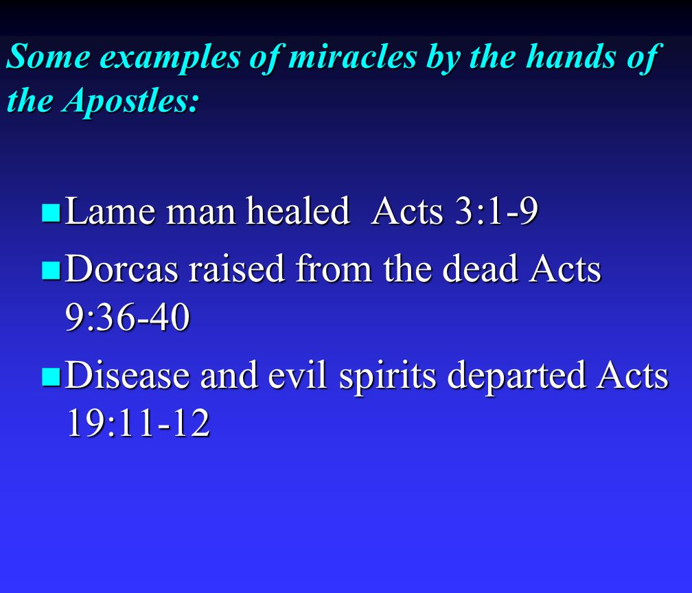Some examples of miracles by the hands of the Apostles: Lame man healed Acts 3:1-9 Lame man healed Acts 3:1-9 Dorcas raised from the dead Acts 9:36-40 Dorcas raised from the dead Acts 9:36-40 Disease and evil spirits departed Acts 19:11-12 Disease and evil spirits departed Acts 19:11-12