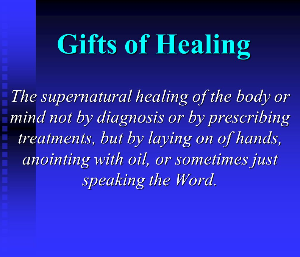 Gifts of Healing The supernatural healing of the body or mind not by diagnosis or by prescribing treatments, but by laying on of hands, anointing with oil, or sometimes just speaking the Word.