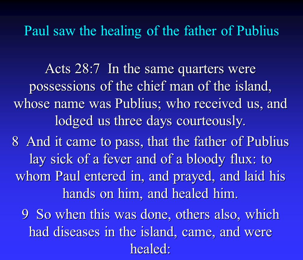 Paul saw the healing of the father of Publius Acts 28:7 In the same quarters were possessions of the chief man of the island, whose name was Publius; who received us, and lodged us three days courteously.