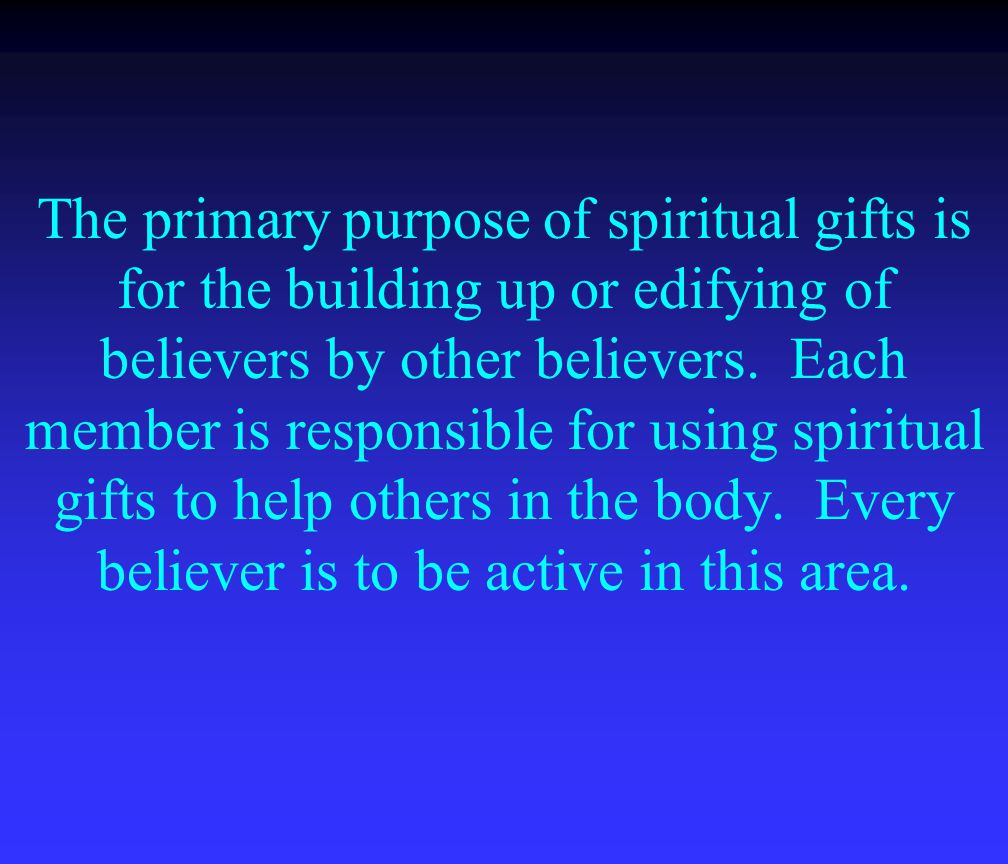 The primary purpose of spiritual gifts is for the building up or edifying of believers by other believers.