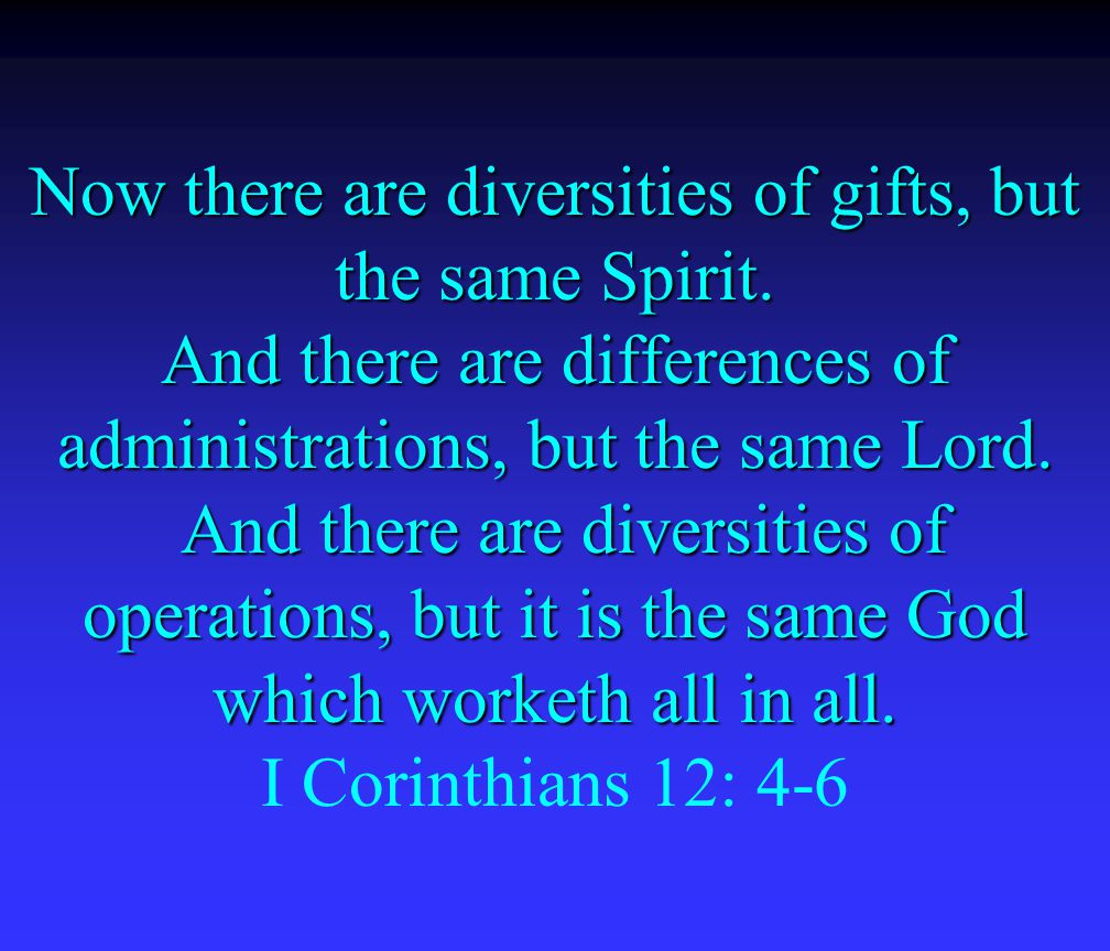 The NIV says it this way, 4 There are different kinds of gifts, but the same Spirit.