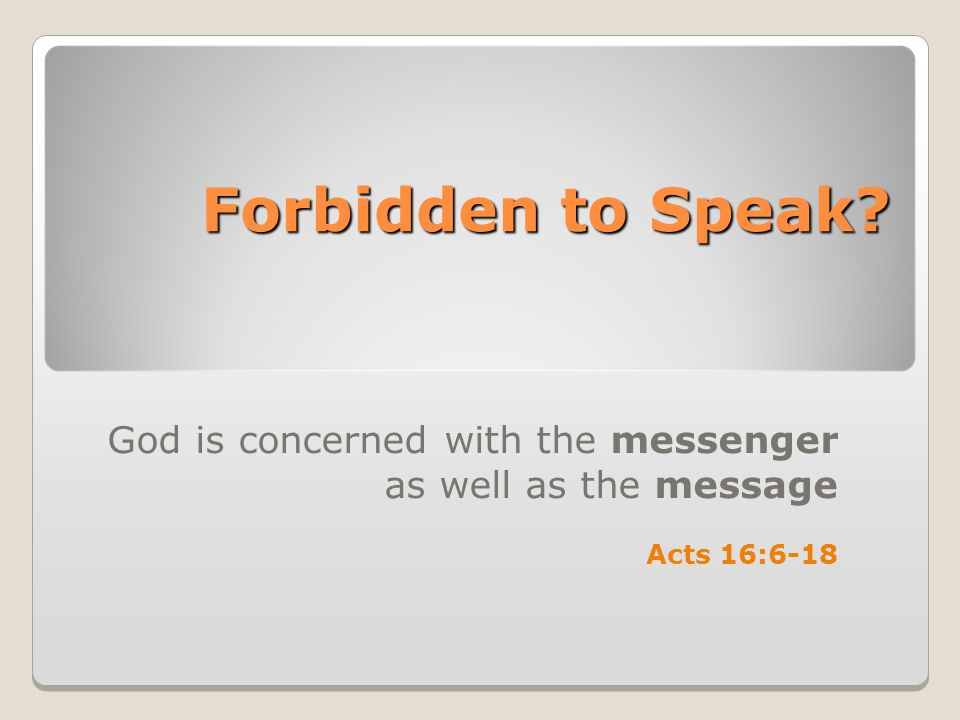 Forbidden to Speak? God is concerned with the messenger as well as the message Acts 16:6-18
