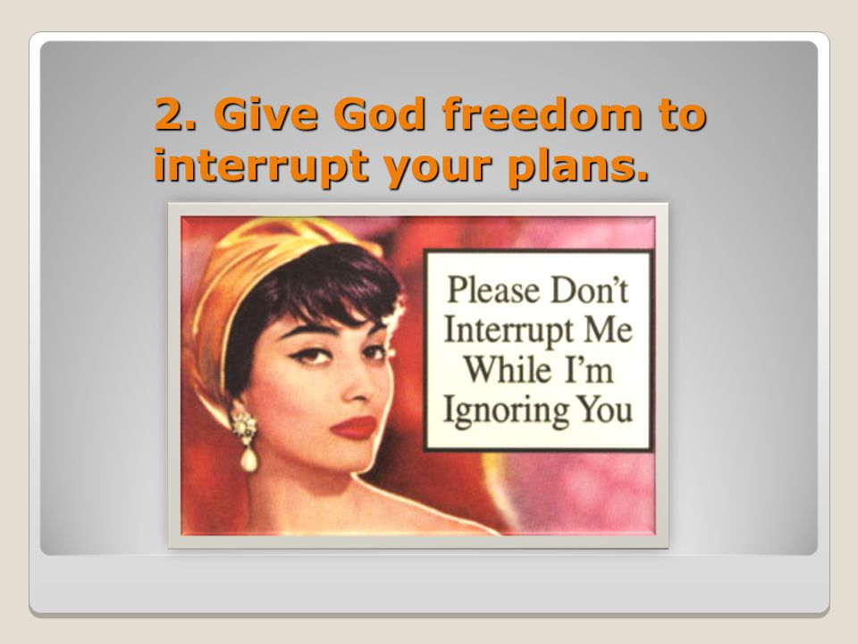 2. Give God freedom to interrupt your plans.