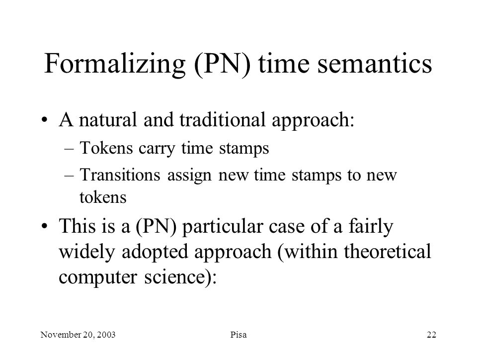 November 20, 2003Pisa22 Formalizing (PN) time semantics A natural and traditional approach: –Tokens carry time stamps –Transitions assign new time stamps to new tokens This is a (PN) particular case of a fairly widely adopted approach (within theoretical computer science):
