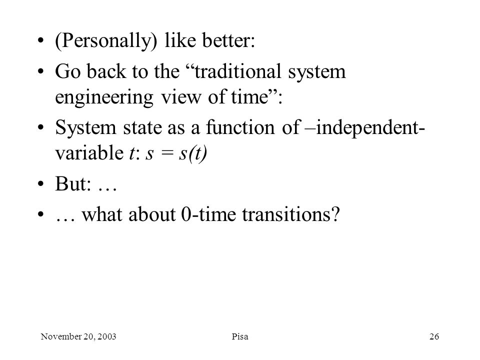 November 20, 2003Pisa26 (Personally) like better: Go back to the traditional system engineering view of time : System state as a function of –independent- variable t: s = s(t) But: … … what about 0-time transitions?