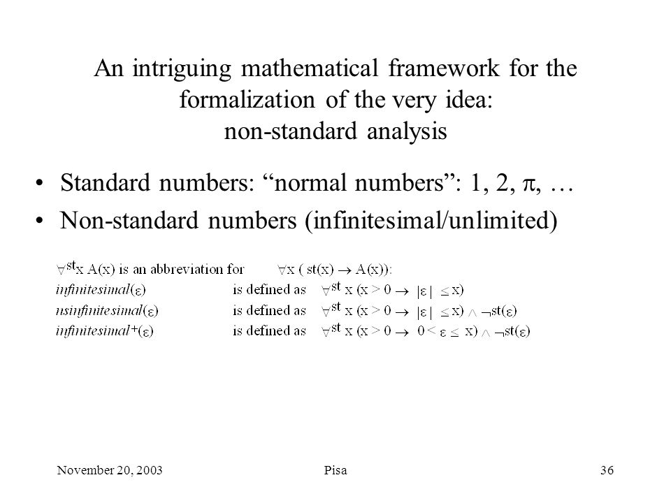November 20, 2003Pisa36 An intriguing mathematical framework for the formalization of the very idea: non-standard analysis Standard numbers: normal numbers : 1, 2, , … Non-standard numbers (infinitesimal/unlimited)