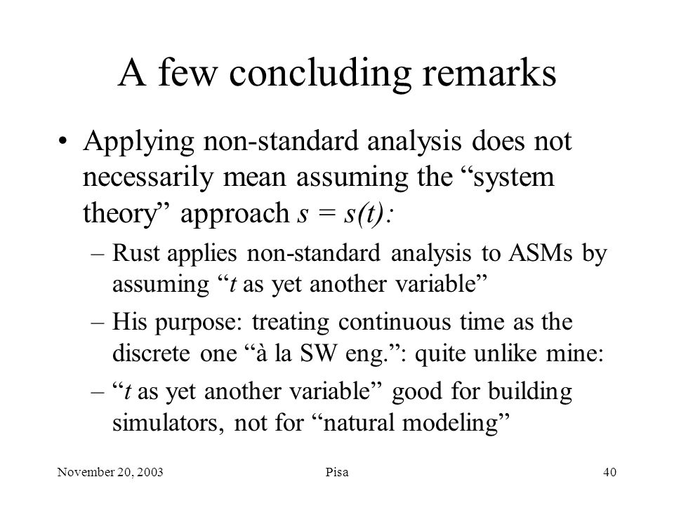 November 20, 2003Pisa40 A few concluding remarks Applying non-standard analysis does not necessarily mean assuming the system theory approach s = s(t): –Rust applies non-standard analysis to ASMs by assuming t as yet another variable –His purpose: treating continuous time as the discrete one à la SW eng. : quite unlike mine: – t as yet another variable good for building simulators, not for natural modeling