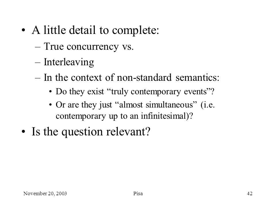 November 20, 2003Pisa42 A little detail to complete: –True concurrency vs.