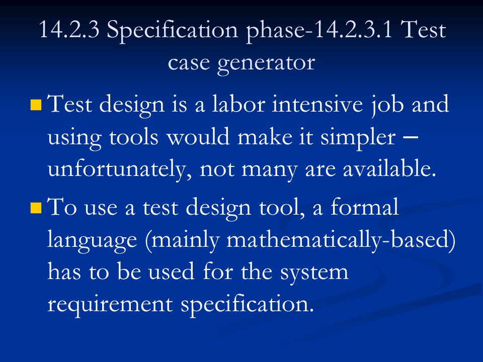 14.2.3 Specification phase-14.2.3.1 Test case generator Test design is a labor intensive job and using tools would make it simpler – unfortunately, not many are available.
