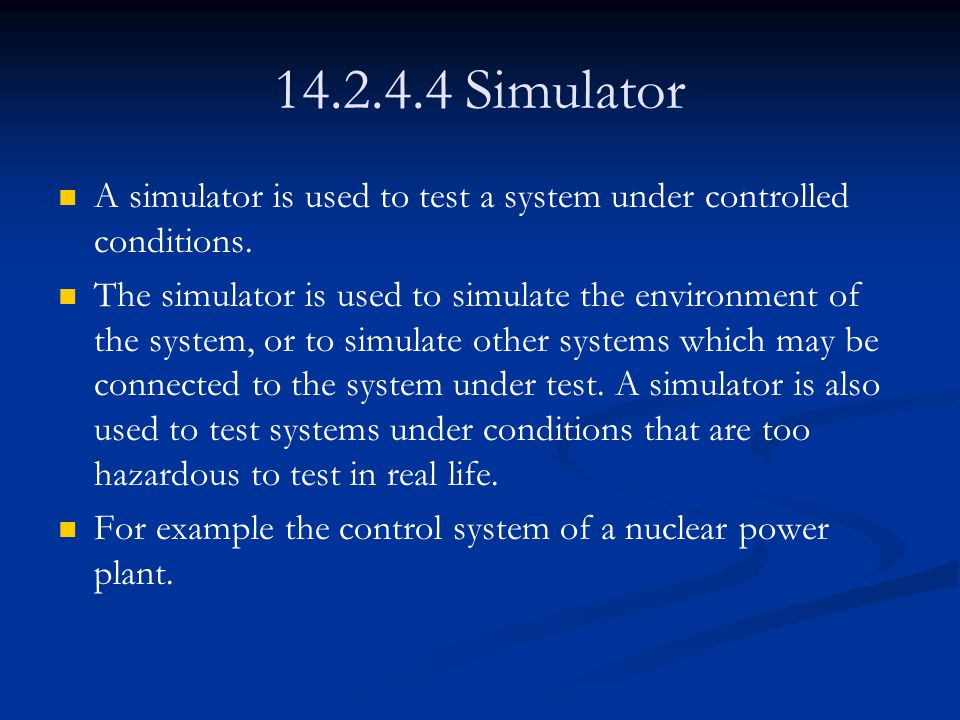 14.2.4.4 Simulator A simulator is used to test a system under controlled conditions.