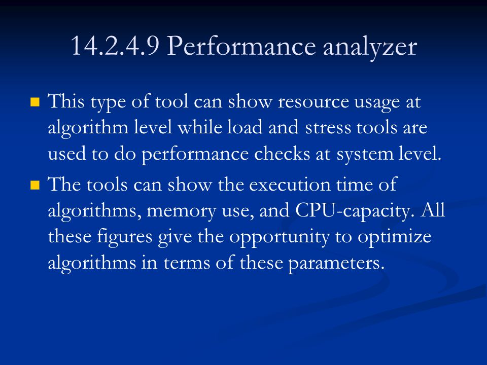 14.2.4.9 Performance analyzer This type of tool can show resource usage at algorithm level while load and stress tools are used to do performance checks at system level.