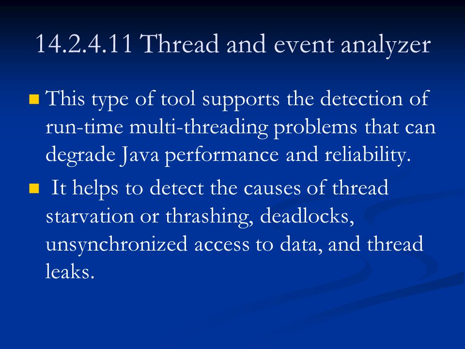 14.2.4.11 Thread and event analyzer This type of tool supports the detection of run-time multi-threading problems that can degrade Java performance and reliability.