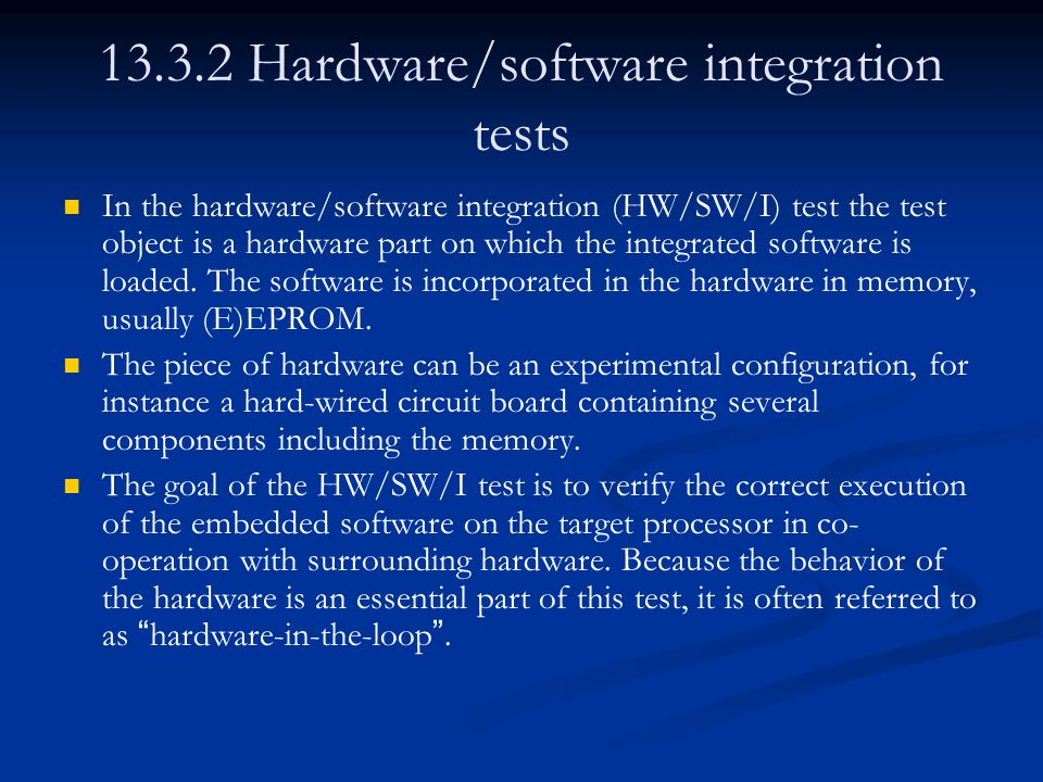 13.3.2 Hardware/software integration tests In the hardware/software integration (HW/SW/I) test the test object is a hardware part on which the integrated software is loaded.