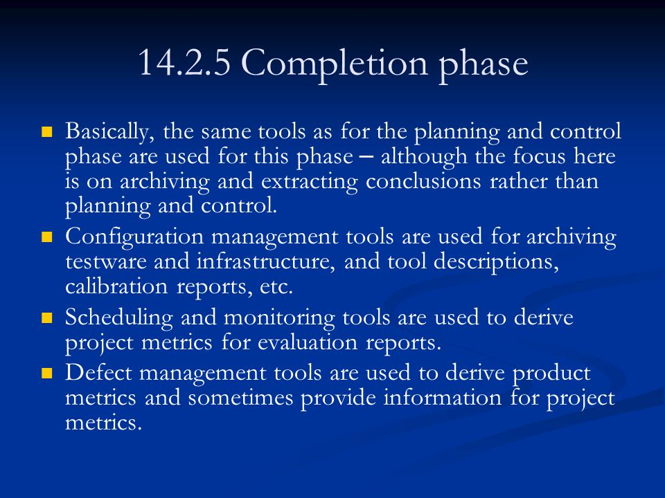 14.2.5 Completion phase Basically, the same tools as for the planning and control phase are used for this phase – although the focus here is on archiving and extracting conclusions rather than planning and control.