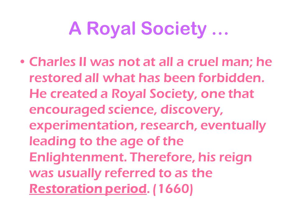 A Royal Society … Charles II was not at all a cruel man; he restored all what has been forbidden. He created a Royal Society, one that encouraged scie