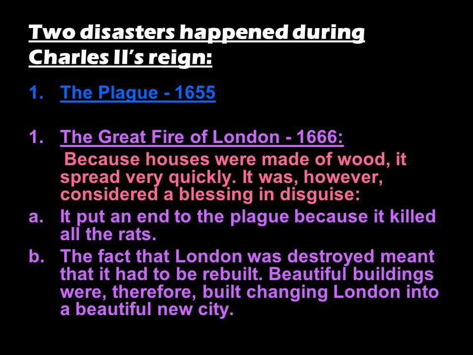 Two disasters happened during Charles II's reign: 1.The Plague - 1655 1.The Great Fire of London - 1666: Because houses were made of wood, it spread very quickly.