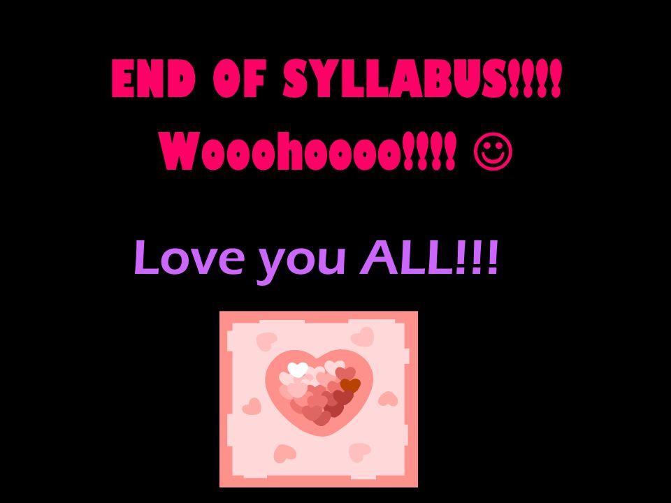 Love you ALL!!! END OF SYLLABUS!!!! Wooohoooo!!!!