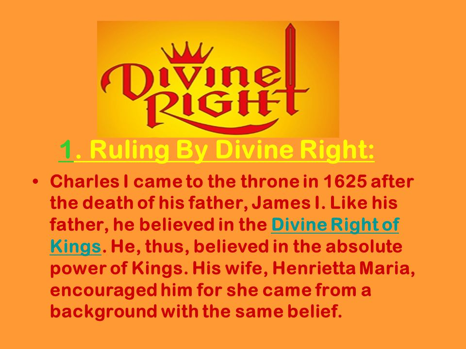 1. Ruling By Divine Right: Charles I came to the throne in 1625 after the death of his father, James I. Like his father, he believed in the Divine Rig