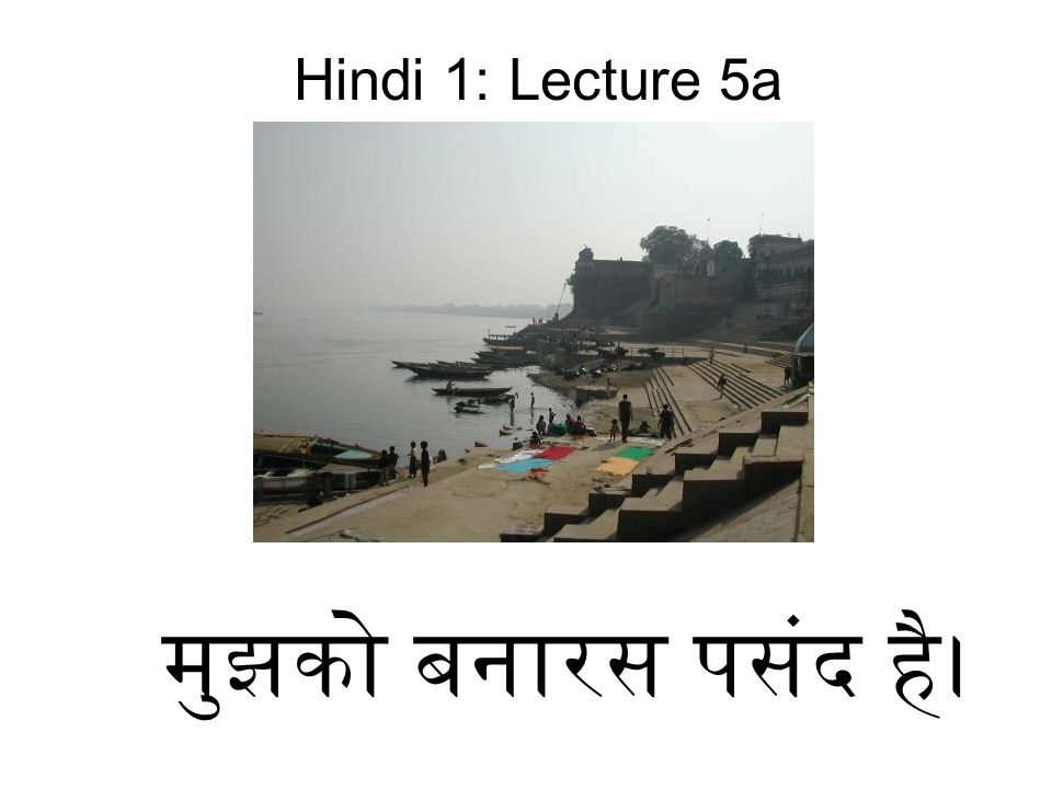 मुझको बनारस पसंद है। Hindi 1: Lecture 5a