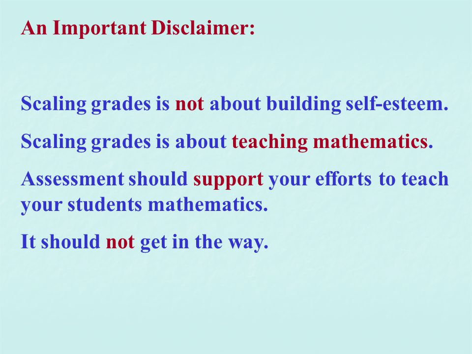 An Important Disclaimer: Scaling grades is not about building self-esteem. Scaling grades is about teaching mathematics. Assessment should support you