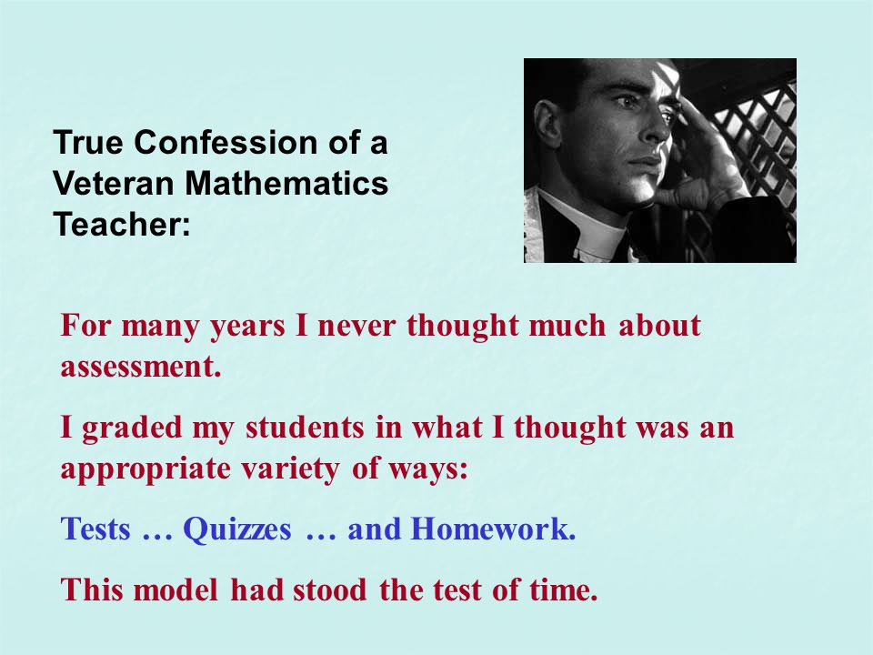 True Confession of a Veteran Mathematics Teacher: For many years I never thought much about assessment. I graded my students in what I thought was an