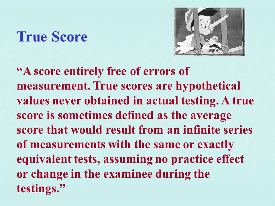 """True Score """"A score entirely free of errors of measurement. True scores are hypothetical values never obtained in actual testing. A true score is some"""