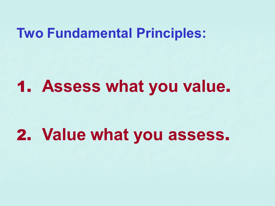 Two Fundamental Principles: 1. Assess what you value. 2. Value what you assess.