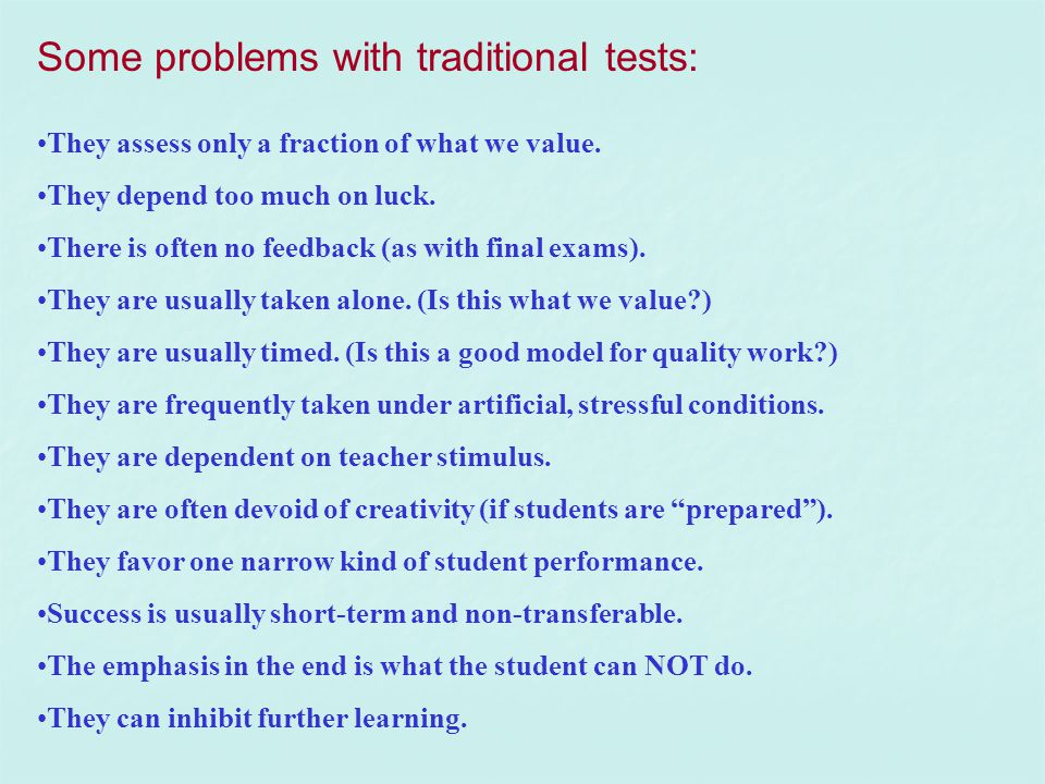 Some problems with traditional tests: They assess only a fraction of what we value. They depend too much on luck. There is often no feedback (as with