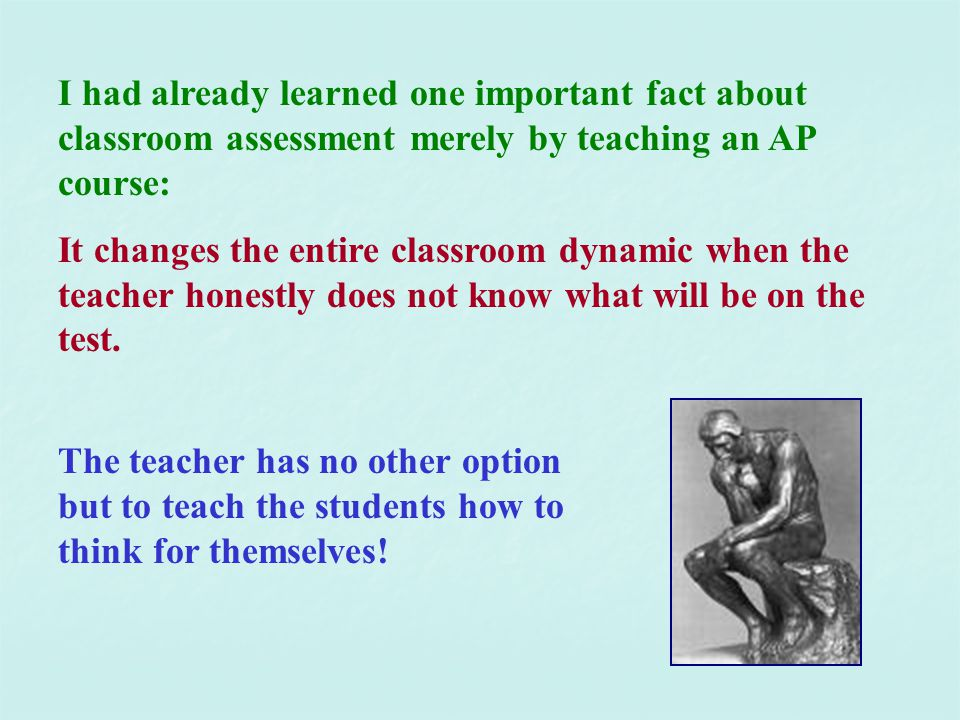 I had already learned one important fact about classroom assessment merely by teaching an AP course: It changes the entire classroom dynamic when the