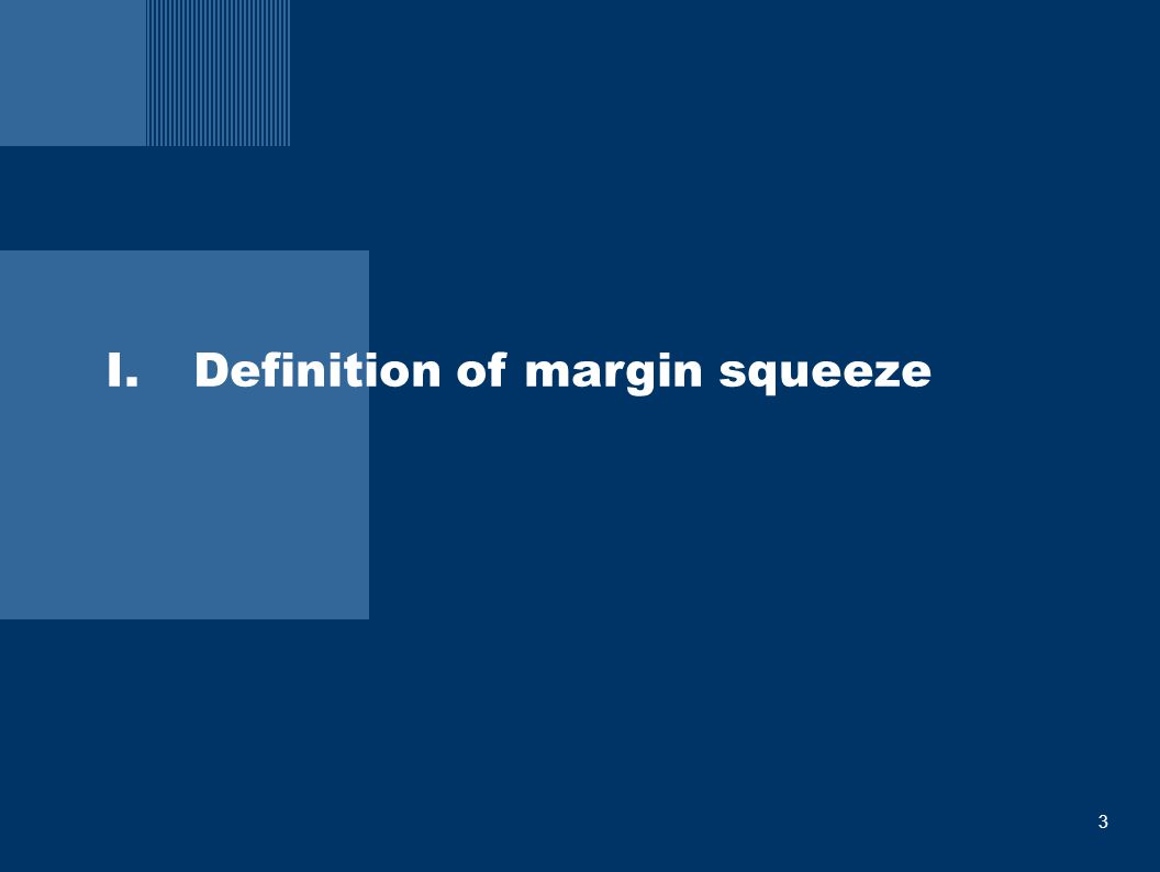 4 I: Definition of margin squeeze  A margin squeeze is a situation where a vertically integrated firm with market power in a key upstream market, supplies rival firms in associated downstream markets and sets prices for the input and the downstream service in a way that renders unprofitable the activities of its competitors in the retail market.
