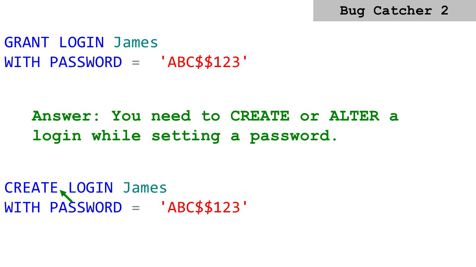 CREATE LOGIN James WITH PASSWORD = 'A' Answer: SQL 2005 and 2008 can enforce the password policy of the operating system. CREATE LOGIN James WITH PASS