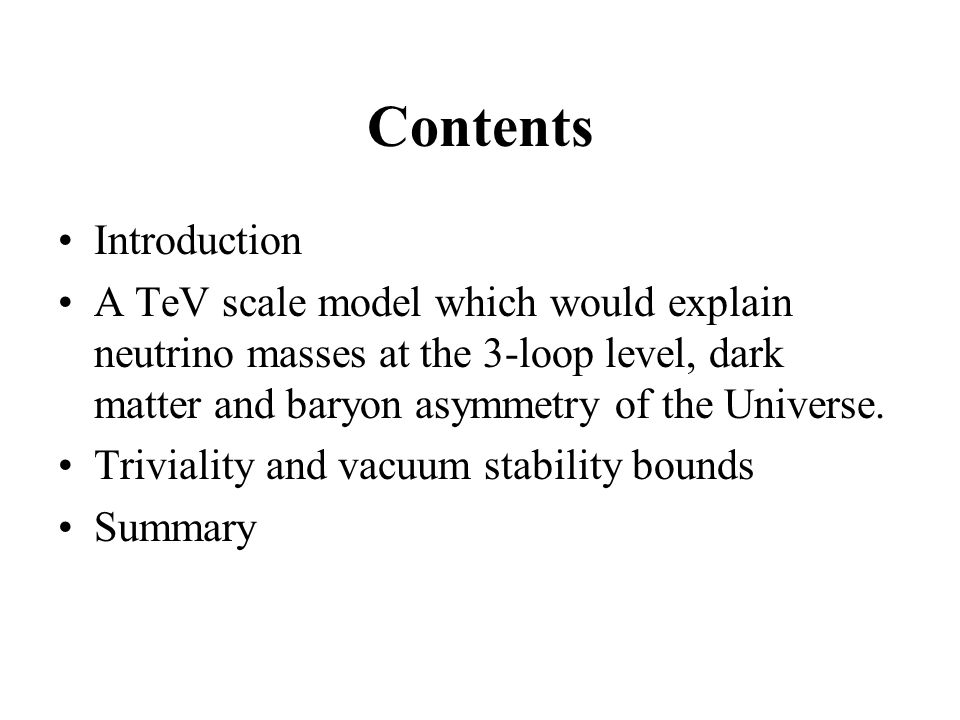 Contents Introduction A TeV scale model which would explain neutrino masses at the 3-loop level, dark matter and baryon asymmetry of the Universe.