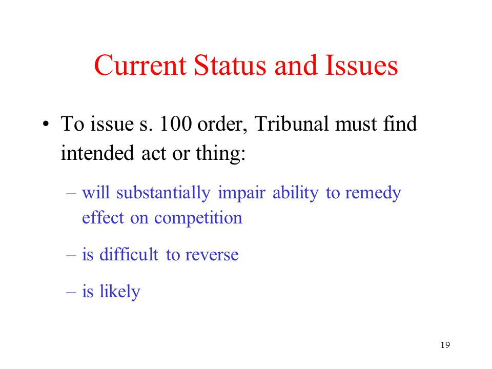 19 Current Status and Issues To issue s. 100 order, Tribunal must find intended act or thing: –will substantially impair ability to remedy effect on c